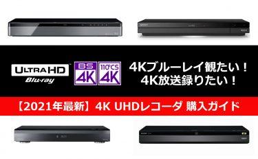 【2021年最新】4Kブルーレイ観たい!4K放送録りたい! 4K UHDレコーダ購入ガイド