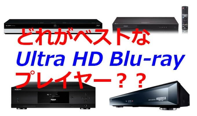 2017年夏。自分にBESTなUltra HD Blu-rayプレイヤーはどれだろう??