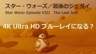 12月15日公開『スター・ウォーズ/最後のジェダイ』は4K Ultra HD ブルーレイで発売か??