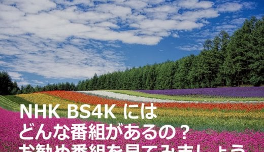 NHK BS4Kにはどんな番組があるの?お勧め番組とお勧め時間帯はいつ?